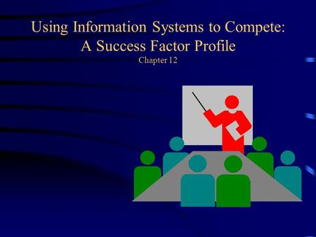 Using Information Systems to Compete: A Success Factor Profile Chapter 12.