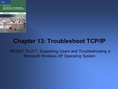 MCDST 70-271: Supporting Users and Troubleshooting a Microsoft Windows XP Operating System Chapter 13: Troubleshoot TCP/IP.