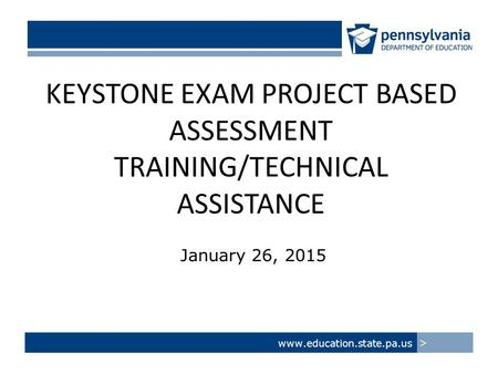 KEYSTONE EXAM PROJECT BASED ASSESSMENT TRAINING/TECHNICAL ASSISTANCE January 26, 2015 www.education.state.pa.us >