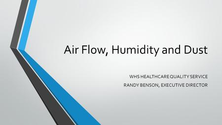 Air Flow, Humidity and Dust WHS HEALTHCARE QUALITY SERVICE RANDY BENSON, EXECUTIVE DIRECTOR.