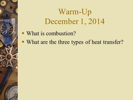Warm-Up December 1, 2014  What is combustion?  What are the three types of heat transfer?