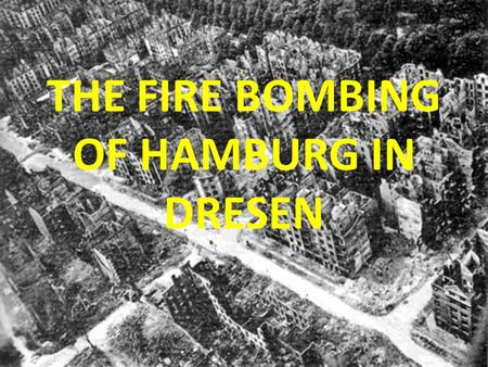THE FIRE BOMBING OF HAMBURG IN DRESEN. The Proposition: Soldiers or Infantrymen Aircraft and Bombs If we accept that wars are fought by soldiers, why.