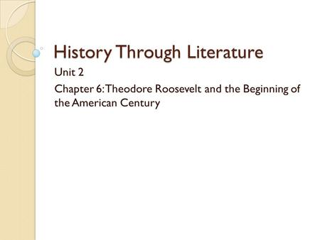 History Through Literature Unit 2 Chapter 6: Theodore Roosevelt and the Beginning of the American Century.