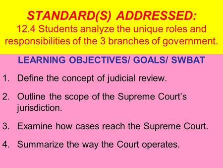 STANDARD(S) ADDRESSED: 12.4 Students analyze the unique roles and responsibilities of the 3 branches of government. LEARNING OBJECTIVES/ GOALS/ SWBAT 1.Define.