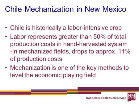 Chile Mechanization in New Mexico Chile is historically a labor-intensive crop Labor represents greater than 50% of total production costs in hand-harvested.