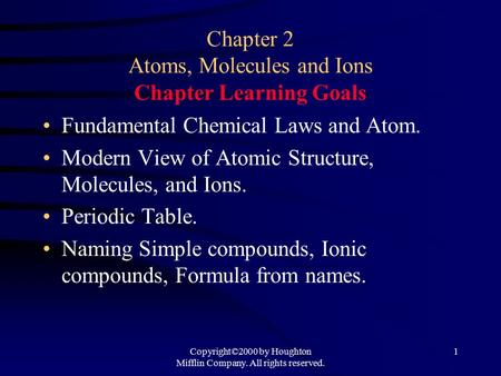 Copyright©2000 by Houghton Mifflin Company. All rights reserved. 1 Chapter 2 Atoms, Molecules and Ions Chapter Learning Goals Fundamental Chemical Laws.