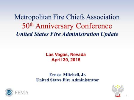 Metropolitan Fire Chiefs Association 50 th Anniversary Conference United States Fire Administration Update Ernest Mitchell, Jr. United States Fire Administrator.