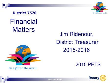 District 7570 Jim Ridenour, District Treasurer 2015-2016 2015 PETS Financial Matters.