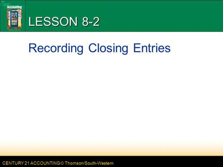 CENTURY 21 ACCOUNTING © Thomson/South-Western LESSON 8-2 Recording Closing Entries.