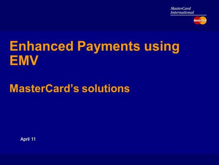 April 11 Enhanced Payments using EMV MasterCard's solutions.