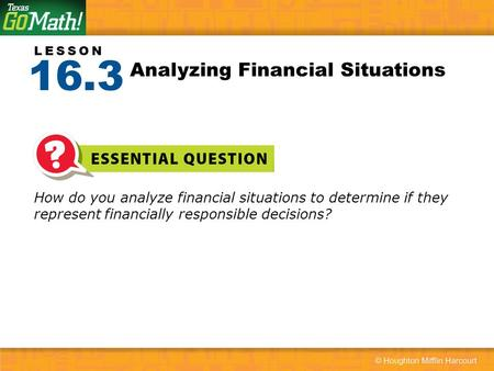 LESSON How do you analyze financial situations to determine if they represent financially responsible decisions? Analyzing Financial Situations 16.3.