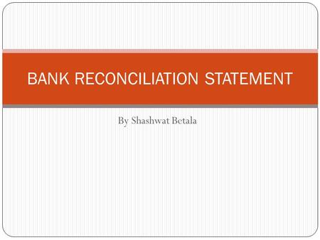 By Shashwat Betala BANK RECONCILIATION STATEMENT.