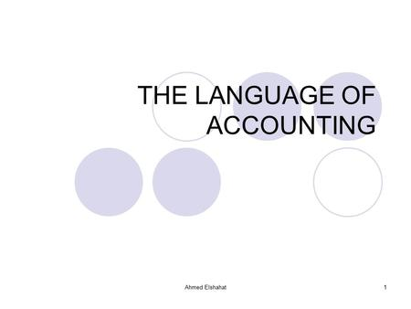 Ahmed Elshahat1 THE LANGUAGE OF ACCOUNTING. Ahmed Elshahat2 1. THE LANGUAGE OF ACCOUNTING ACCOUNTING DEFINED WHO USES ACCOUNTING? TYPES OF ACCOUNTING.