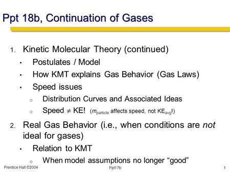 Prentice Hall ©2004 Ppt17b Ppt 18b, Continuation of Gases 1. Kinetic Molecular Theory (continued) Postulates / Model How KMT explains Gas Behavior (Gas.