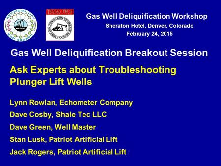 Gas Well Deliquification Workshop Sheraton Hotel, Denver, Colorado February 24, 2015 Gas Well Deliquification Breakout Session Ask Experts about Troubleshooting.