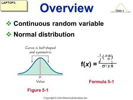Slide 1 Copyright © 2004 Pearson Education, Inc.  Continuous random variable  Normal distribution Overview Figure 5-1 Formula 5-1 LAPTOP3: f(x) = 