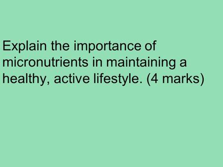 Explain the importance of micronutrients in maintaining a healthy, active lifestyle. (4 marks)