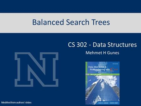 Balanced Search Trees CS 302 - Data Structures Mehmet H Gunes Modified from authors' slides.