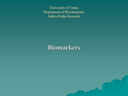 University of Turku Department of Biochemistry Jukka-Pekka Suomela Biomarkers.