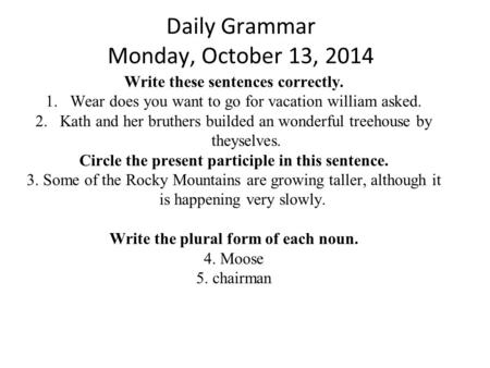 Daily Grammar Monday, October 13, 2014 Write these sentences correctly. 1.Wear does you want to go for vacation william asked. 2.Kath and her bruthers.