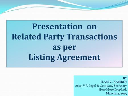BY ILAM C. KAMBOJ Asso. V.P. Legal & Company Secretary Hero MotoCorp Ltd. March 13, 2015 Presentation on Related Party Transactions as per Listing Agreement.