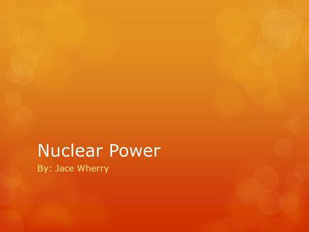 Nuclear Power By: Jace Wherry. Nuclear energy is created from the splitting of uranium atoms in a process called fission. Fission releases energy that.