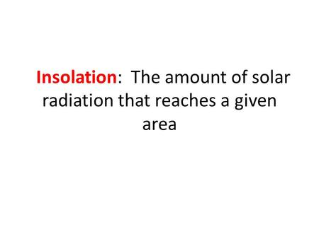Insolation: The amount of solar radiation that reaches a given area.
