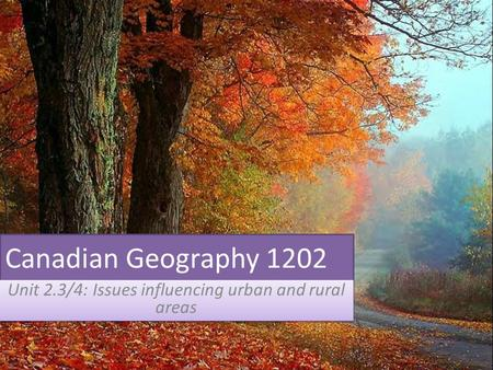 Canadian Geography 1202 Unit 2.3/4: Issues influencing urban and rural areas.