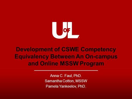 Development of CSWE Competency Equivalency Between An On-campus and Online MSSW Program Anna C. Faul, PhD. Samantha Cotton, MSSW Pamela Yankeelov, PhD.