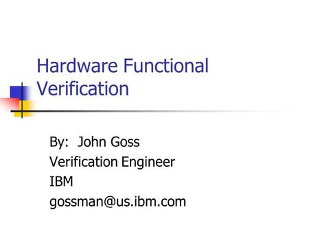 Hardware Functional Verification By: John Goss Verification Engineer IBM