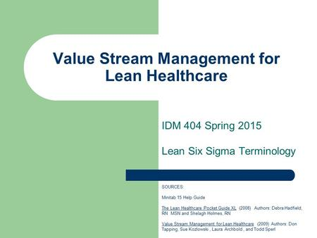 Value Stream Management for Lean Healthcare IDM 404 Spring 2015 Lean Six Sigma Terminology SOURCES: Minitab 15 Help Guide The Lean Healthcare Pocket Guide.