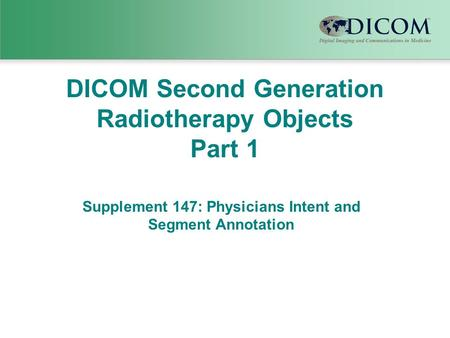 DICOM Second Generation Radiotherapy Objects Part 1 Supplement 147: Physicians Intent and Segment Annotation.