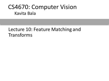 CS4670: Computer Vision Kavita Bala Lecture 10: Feature Matching and Transforms.