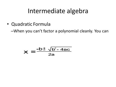 Quadratic Formula – When you can't factor a polynomial cleanly. You can always use the quadratic formula – In x 2 +7x+15=0, what is a, b, and c? Intermediate.