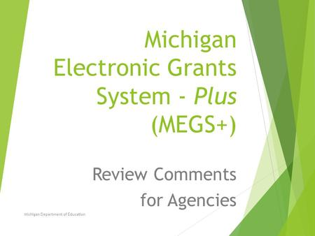 Michigan Electronic Grants System - Plus (MEGS+) Review Comments for Agencies Michigan Department of Education.
