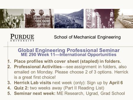 School of Mechanical Engineering Global Engineering Professional Seminar ME 290 Week 11—International Opportunities 1.Place profiles with cover sheet (stapled)