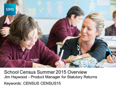 Jim Haywood - Product Manager for Statutory Returns School Census Summer 2015 Overview Keywords: CENSUS CENSUS15.