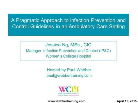 A Pragmatic Approach to Infection Prevention and Control Guidelines in an Ambulatory Care Setting Jessica Ng, MSc., CIC Manager, Infection Prevention and.