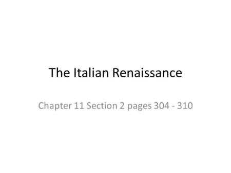 The Italian Renaissance Chapter 11 Section 2 pages 304 - 310.
