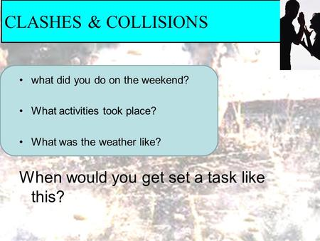 CLASHES & COLLISIONS what did you do on the weekend? What activities took place? What was the weather like? When would you get set a task like this?
