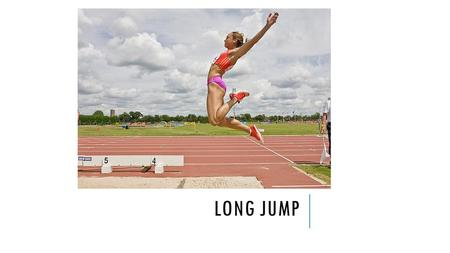 LONG JUMP. Basically a sprint rather than a jump Must generate speed at take off Consistency is a key.
