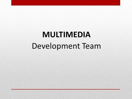 MULTIMEDIA Development Team. Objectives  Identify individual involved in Multimedia development  Identify the role of each individual in multimedia.