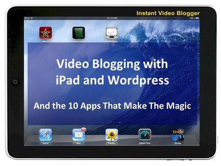Video Blogging with iPad and Wordpress And the 10 Apps That Make The Magic.