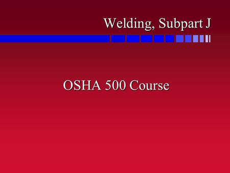 Welding, Subpart J OSHA 500 Course. Critical Hazards n Heat is a source of ignition in the various welding processes n Welding fumes can become a health.