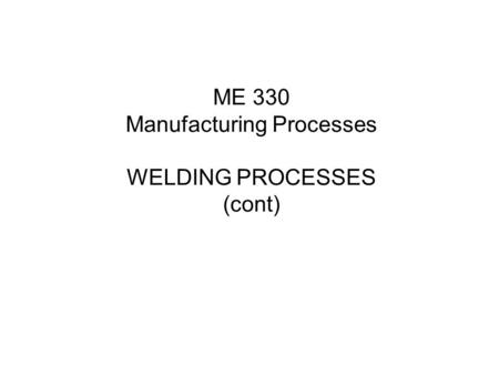 ME 330 Manufacturing Processes WELDING PROCESSES (cont)