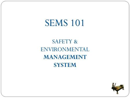 SEMS 101 SAFETY & ENVIRONMENTAL MANAGEMENT SYSTEM.
