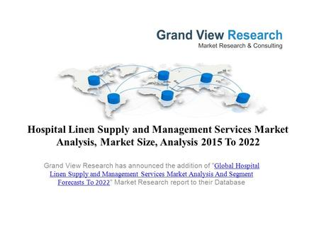 Hospital Linen Supply and Management Services Market Analysis, Market Size, Analysis 2015 To 2022 Grand View Research has announced the addition of Global.