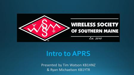 Intro to APRS Presented by Tim Watson KB1HNZ & Ryan Michaelson KB1YTR.