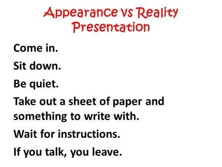 Appearance vs Reality Presentation Come in. Sit down. Be quiet. Take out a sheet of paper and something to write with. Wait for instructions. If you talk,