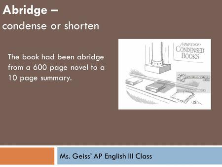 Ms. Geiss' AP English III Class Abridge – condense or shorten The book had been abridge from a 600 page novel to a 10 page summary.